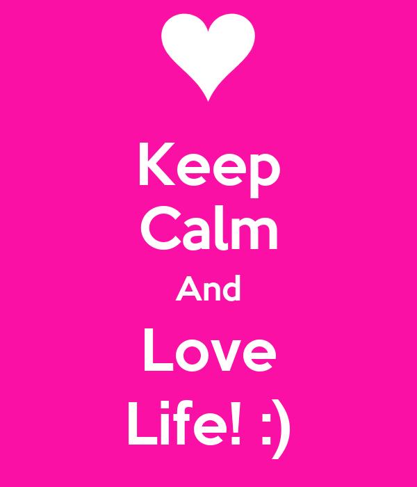 Keep Calm And Love Life! :)