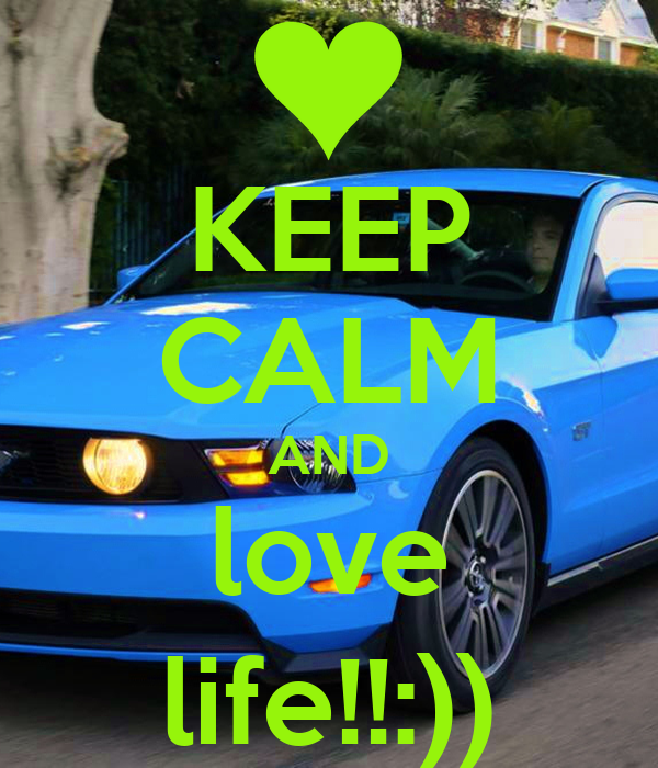 KEEP CALM AND love life!!:))