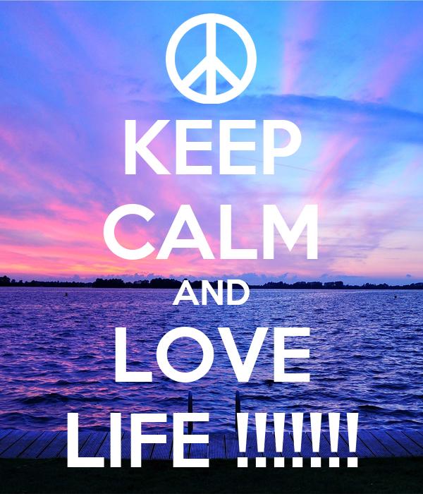 KEEP CALM AND LOVE LIFE !!!!!!!
