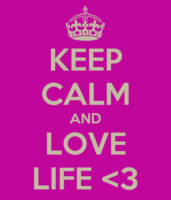 KEEP CALM AND LOVE LIFE <3