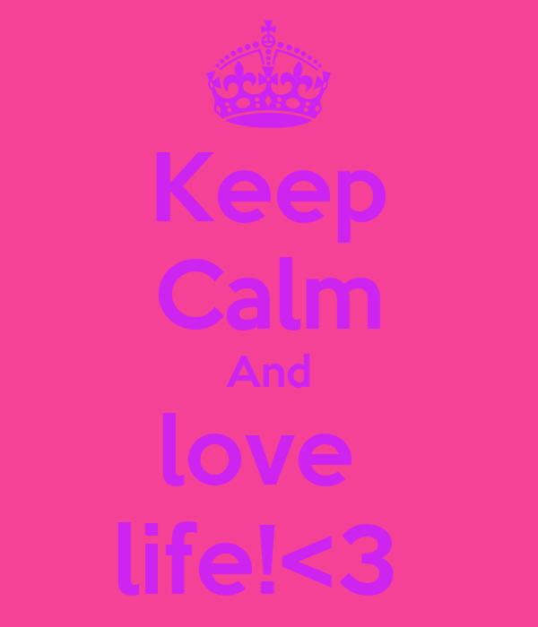 Keep Calm And love  life!<3