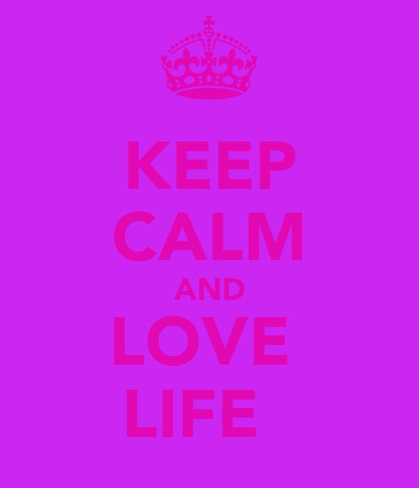 KEEP CALM AND LOVE  LIFE ♥