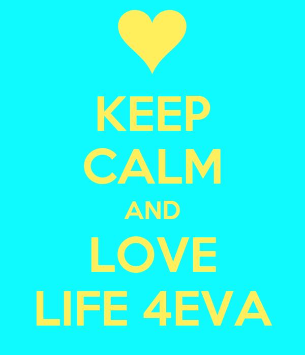KEEP CALM AND LOVE LIFE 4EVA
