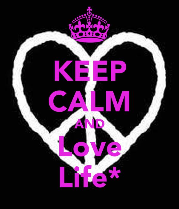 KEEP CALM AND Love Life*