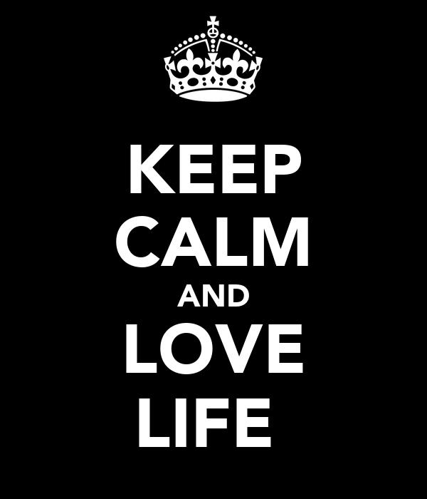 KEEP CALM AND LOVE LIFE♥
