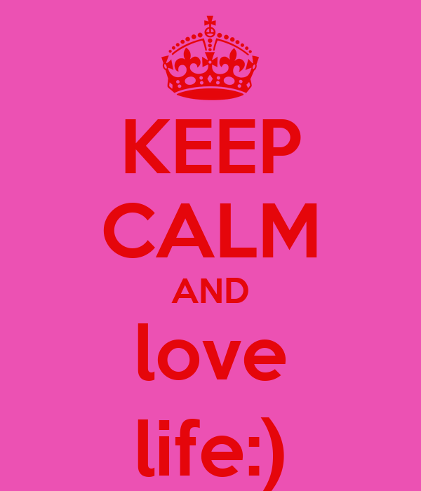 KEEP CALM AND love life:)