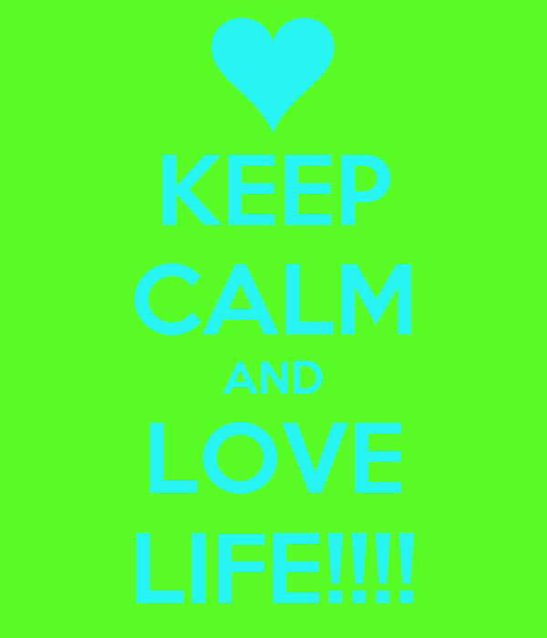 KEEP CALM AND LOVE LIFE!!!!