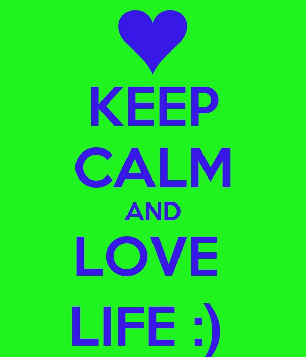 KEEP CALM AND LOVE  LIFE :)