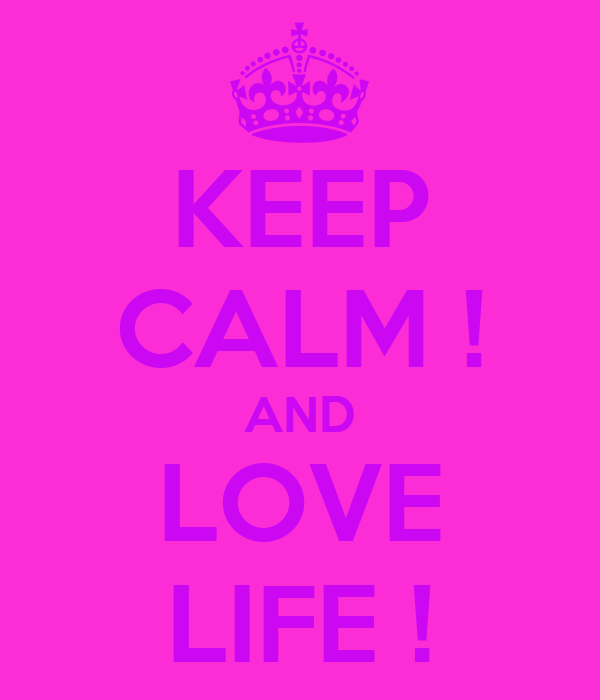 KEEP CALM ! AND LOVE LIFE !