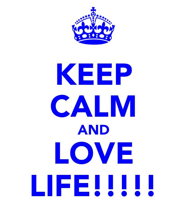 KEEP CALM AND LOVE LIFE!!!!!