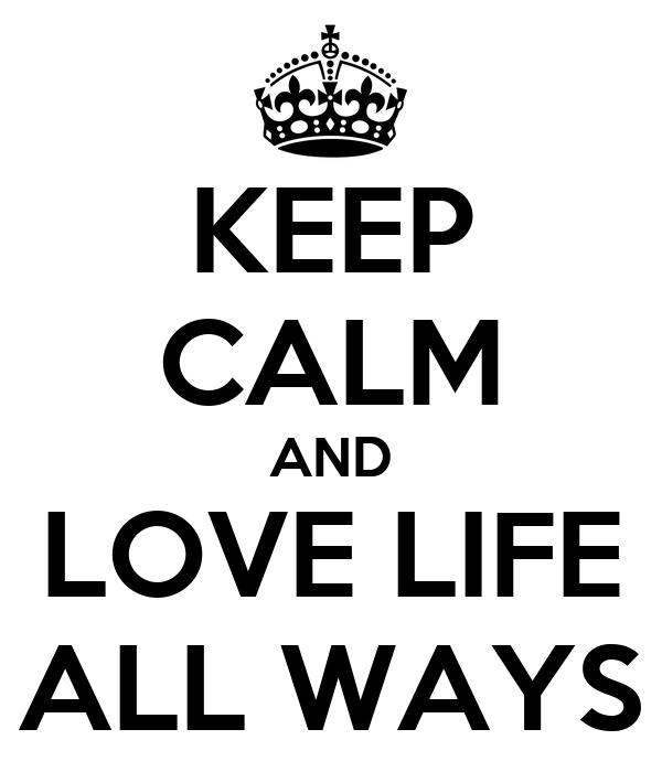 KEEP CALM AND LOVE LIFE ALL WAYS