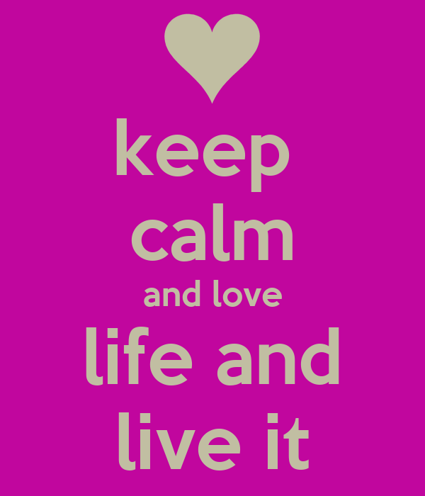 keep  calm and love life and live it