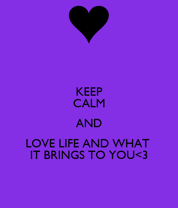 KEEP CALM AND LOVE LIFE AND WHAT  IT BRINGS TO YOU<3