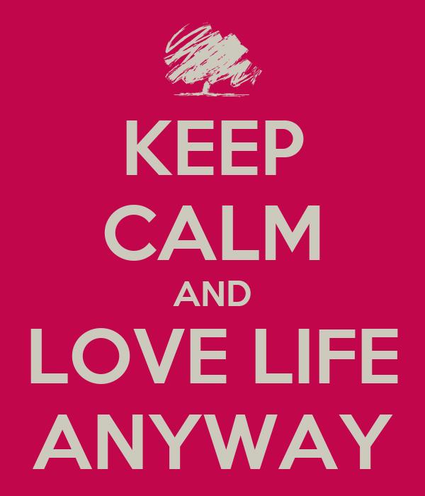 KEEP CALM AND LOVE LIFE ANYWAY