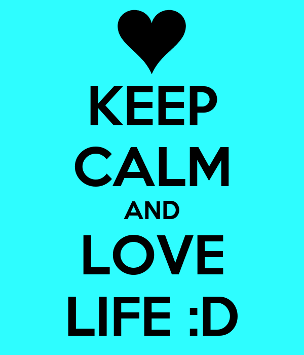 KEEP CALM AND LOVE LIFE :D