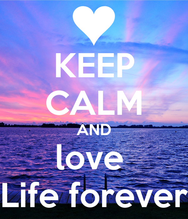 KEEP CALM AND love  Life forever