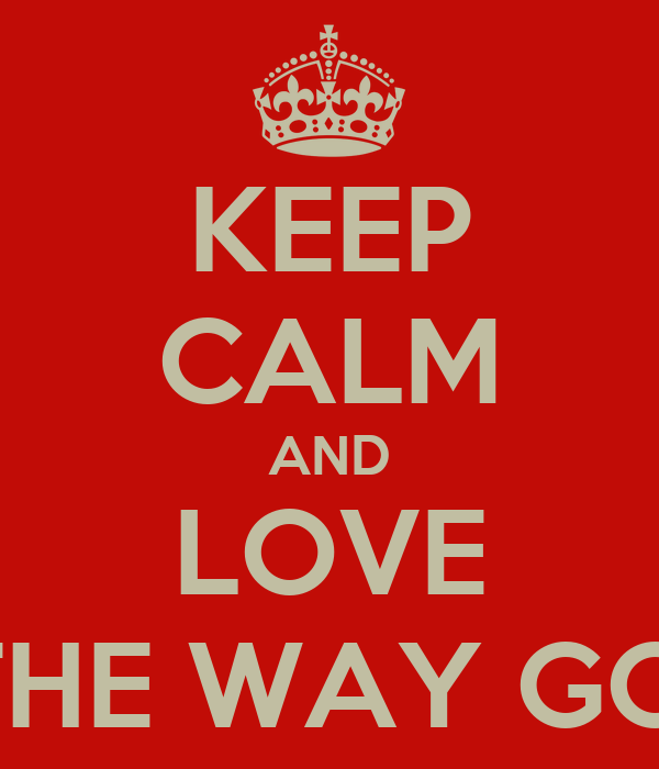 KEEP CALM AND LOVE LIFE JUST THE WAY GOD MADE IT