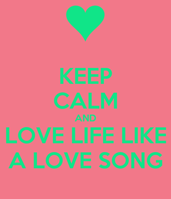 KEEP CALM AND LOVE LIFE LIKE A LOVE SONG