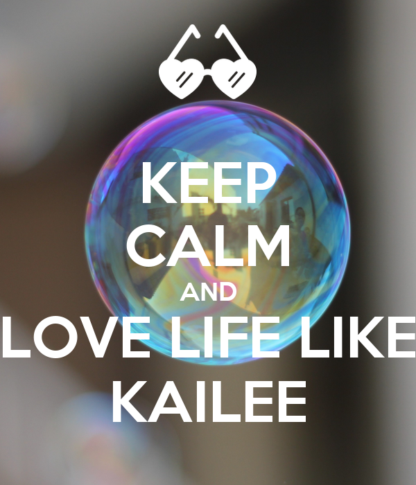 KEEP CALM AND LOVE LIFE LIKE KAILEE