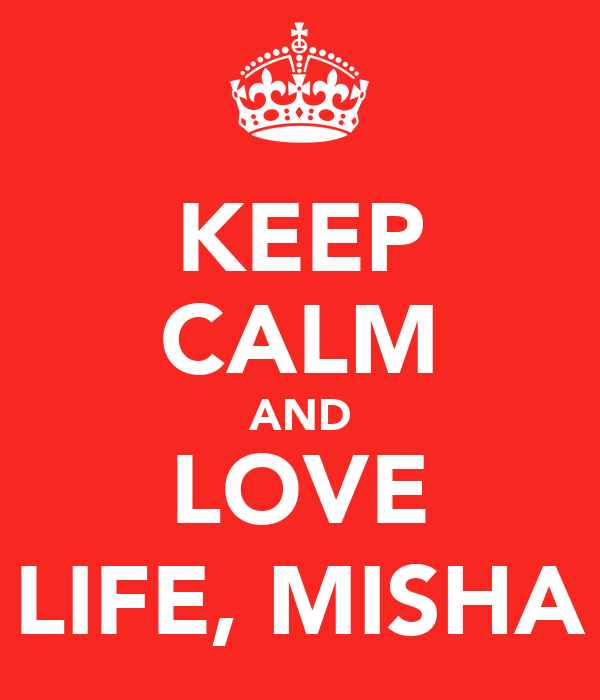 KEEP CALM AND LOVE LIFE, MISHA