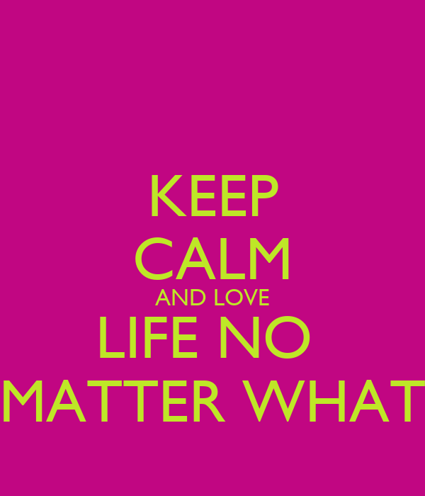 KEEP CALM AND LOVE LIFE NO  MATTER WHAT