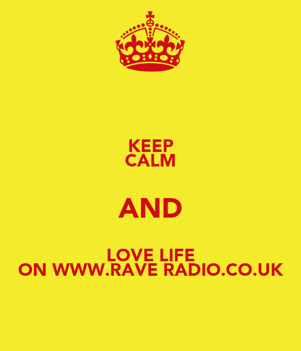 KEEP CALM AND LOVE LIFE ON WWW.RAVE RADIO.CO.UK