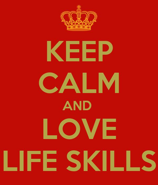 KEEP CALM AND  LOVE LIFE SKILLS