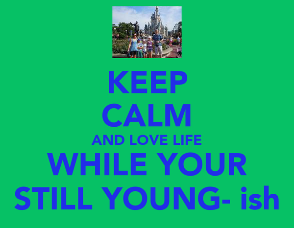 KEEP CALM AND LOVE LIFE WHILE YOUR STILL YOUNG- ish
