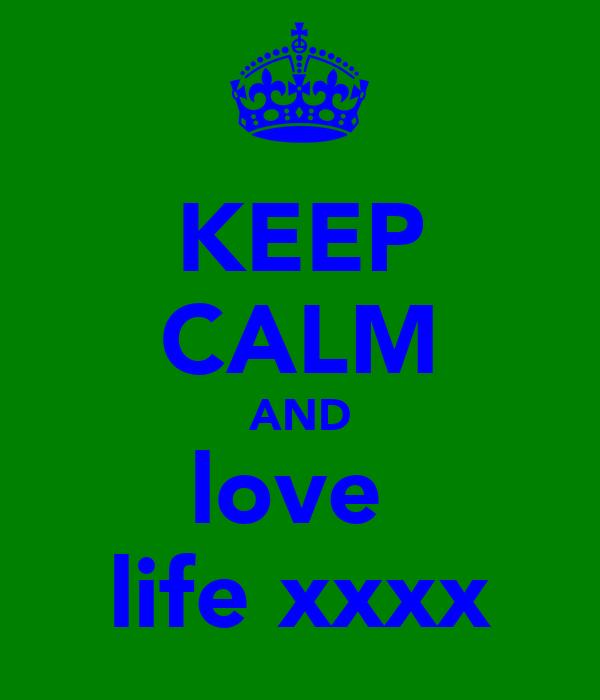 KEEP CALM AND love  life xxxx