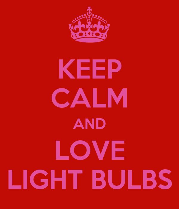 KEEP CALM AND LOVE LIGHT BULBS