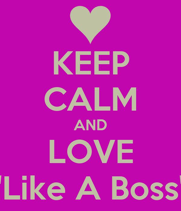 "KEEP CALM AND LOVE ""Like A Boss"""