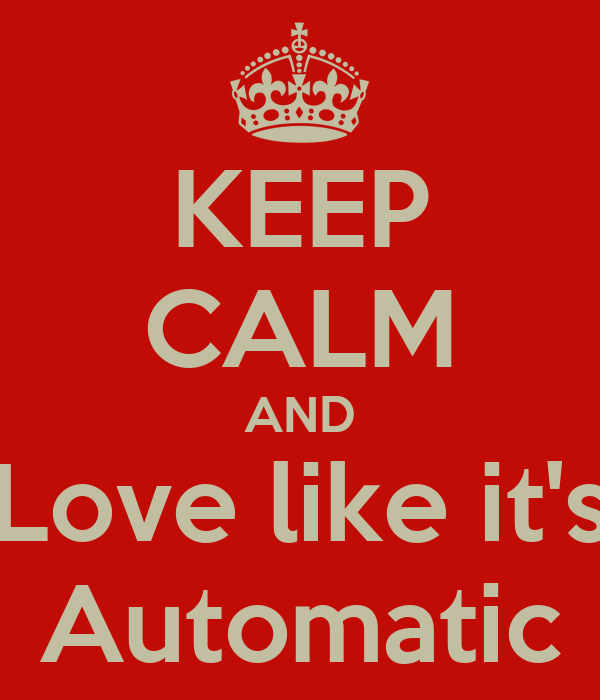 KEEP CALM AND Love like it's Automatic