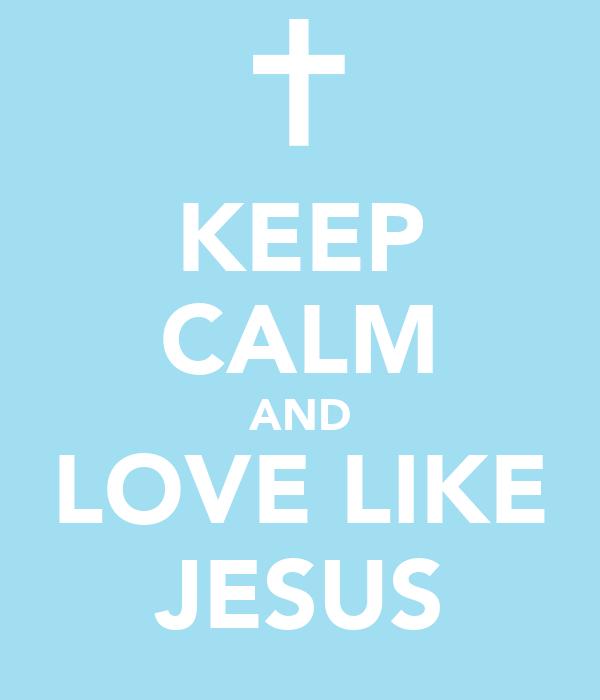 KEEP CALM AND LOVE LIKE JESUS