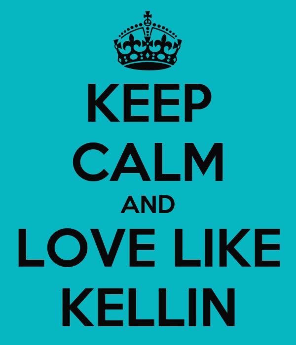KEEP CALM AND LOVE LIKE KELLIN