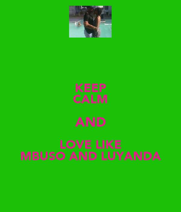 KEEP CALM AND LOVE LIKE MBUSO AND LUYANDA