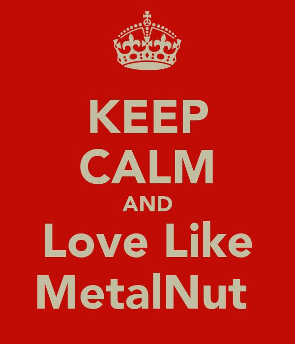 KEEP CALM AND Love Like MetalNut♡