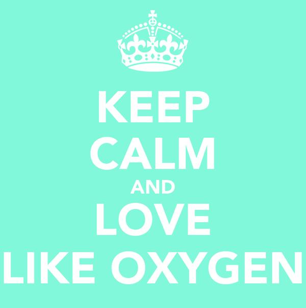 KEEP CALM AND LOVE LIKE OXYGEN