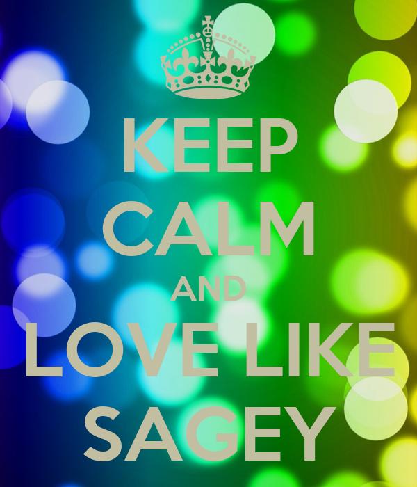 KEEP CALM AND LOVE LIKE SAGEY