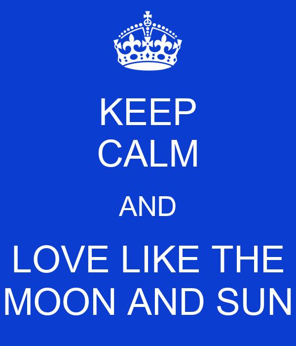 KEEP CALM AND LOVE LIKE THE MOON AND SUN