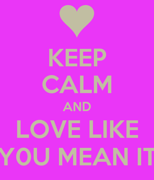 KEEP CALM AND LOVE LIKE Y0U MEAN IT