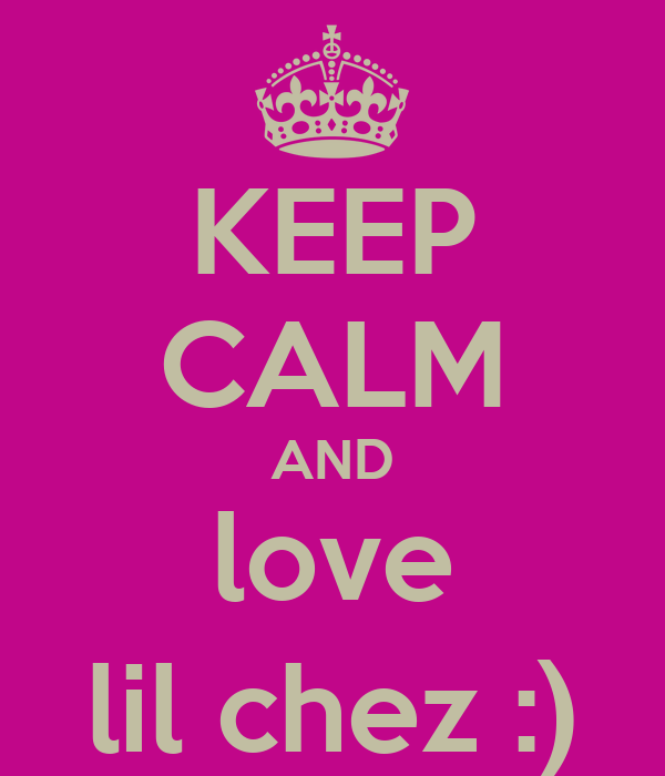 KEEP CALM AND love lil chez :)