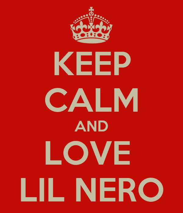 KEEP CALM AND LOVE  LIL NERO