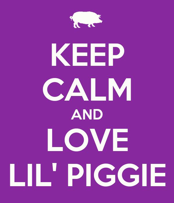 KEEP CALM AND LOVE LIL' PIGGIE