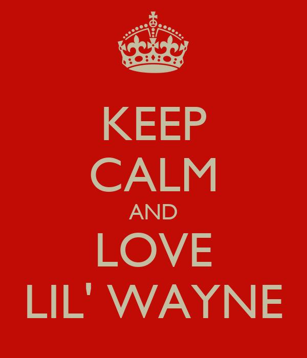 KEEP CALM AND LOVE LIL' WAYNE