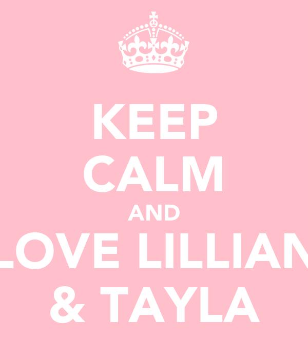 KEEP CALM AND LOVE LILLIAN & TAYLA