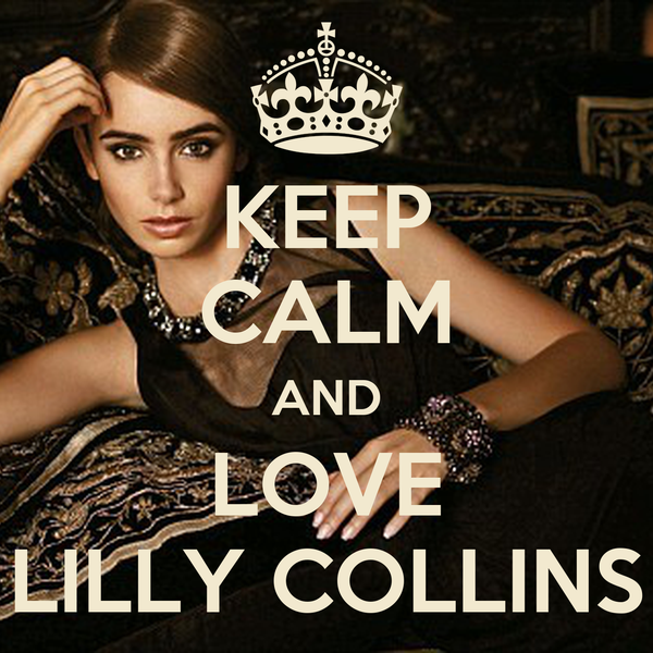 KEEP CALM AND LOVE LILLY COLLINS