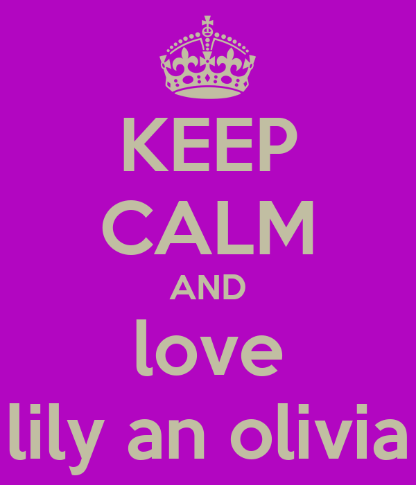 KEEP CALM AND love lily an olivia