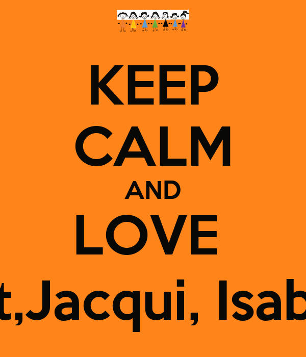 KEEP CALM AND LOVE  Lily, Sarah, Bridget,Jacqui, Isabel, Steph and ME!!