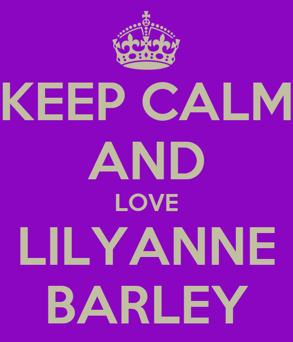 KEEP CALM AND LOVE LILYANNE BARLEY