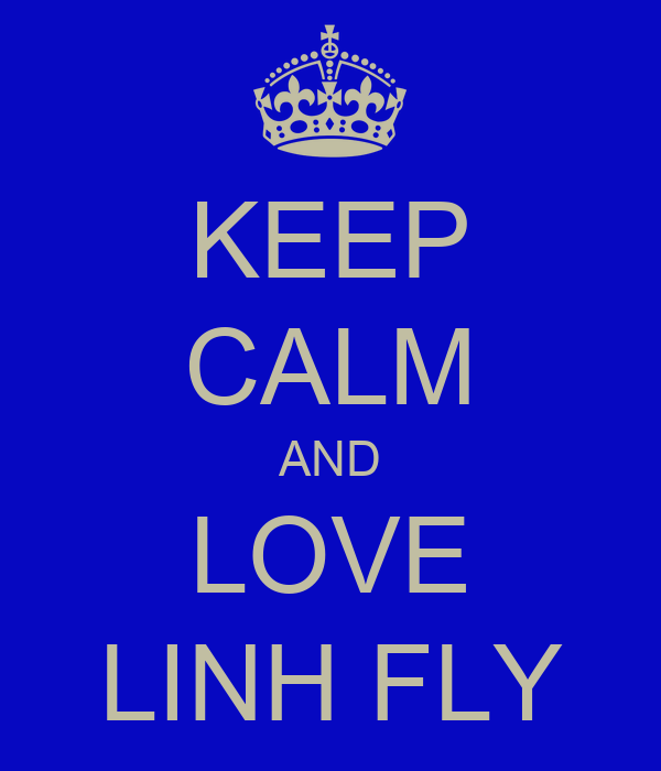 KEEP CALM AND LOVE LINH FLY